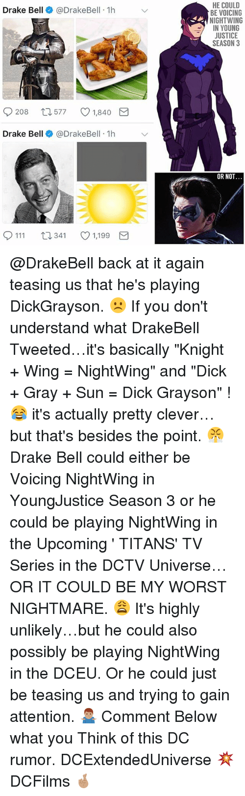 "Drake Bell: HE COULD  BE VOICING  NIGHTWING  IN YOUNG  JUSTICE  SEASON 3  Drake Bell@DrakeBell 1h  208  577  1,840  Drake Bell @DrakeBell 1h  OR NOT  0111 t  341 1,199 @DrakeBell back at it again teasing us that he's playing DickGrayson. ☹️ If you don't understand what DrakeBell Tweeted…it's basically ""Knight + Wing = NightWing"" and ""Dick + Gray + Sun = Dick Grayson"" ! 😂 it's actually pretty clever…but that's besides the point. 😤 Drake Bell could either be Voicing NightWing in YoungJustice Season 3 or he could be playing NightWing in the Upcoming ' TITANS' TV Series in the DCTV Universe…OR IT COULD BE MY WORST NIGHTMARE. 😩 It's highly unlikely…but he could also possibly be playing NightWing in the DCEU. Or he could just be teasing us and trying to gain attention. 🤷🏽‍♂️ Comment Below what you Think of this DC rumor. DCExtendedUniverse 💥 DCFilms 🤞🏽"