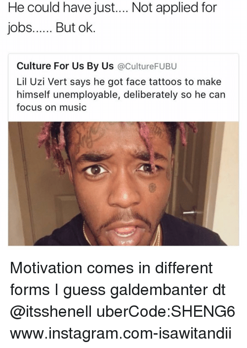 Instagram, Memes, and Music: He could have just.... Not applied for  jobs  But ok  Culture For Us By Us  acultureFUBU  Lil Uzi Vert says he got face tattoos to make  himself unemployable, deliberately so he can  focus on music Motivation comes in different forms I guess galdembanter dt @itsshenell uberCode:SHENG6 www.instagram.com-isawitandii