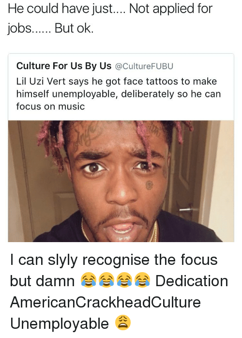 Memes, Tattoos, and Focus: He could have just.... Not applied for  jobs...... But ok  Culture For Us By Us  acultureFUBU  Lil Uzi Vert says he got face tattoos to make  himself unemployable, deliberately so he can  focus on music I can slyly recognise the focus but damn 😂😂😂😂 Dedication AmericanCrackheadCulture Unemployable 😩