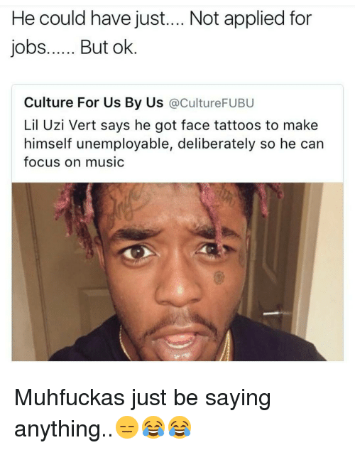 Memes, 🤖, and Uzi: He could have just.... Not applied for  jobs...... But ok  Culture For Us By Us  acultureFUBU  Lil Uzi Vert says he got face tattoos to make  himself unemployable, deliberately so he can  focus on music Muhfuckas just be saying anything..😑😂😂
