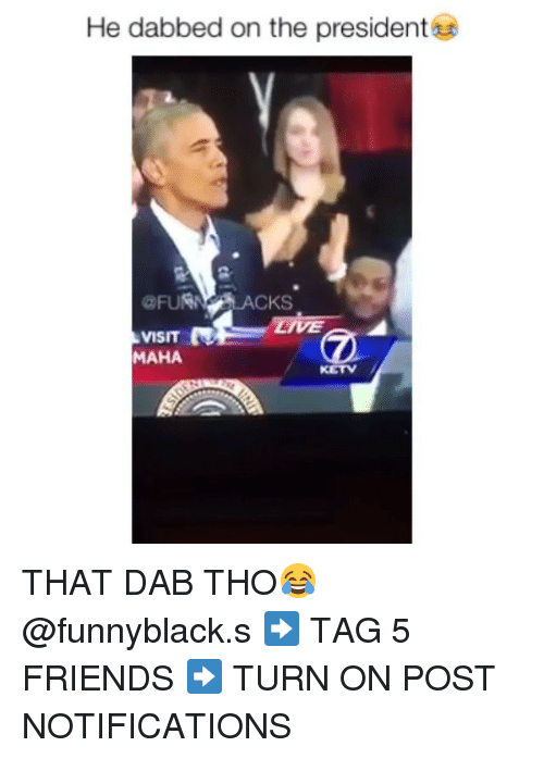 Dank Memes: He dabbed on the president  CKS  VISIT  MAHA THAT DAB THO😂 @funnyblack.s ➡️ TAG 5 FRIENDS ➡️ TURN ON POST NOTIFICATIONS