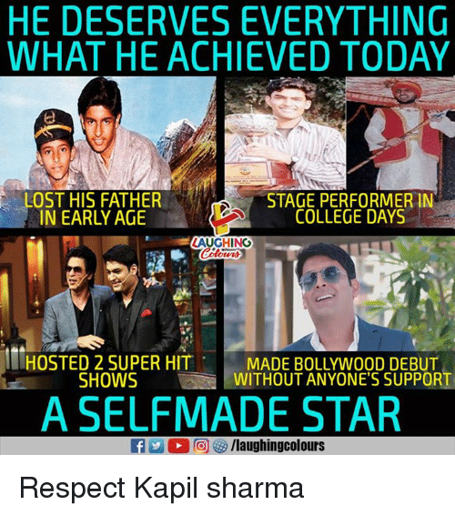College, Respect, and Lost: HE DESERVES EVERYTHING  WHAT HE ACHIEVED TODAY  LOST HIS FATHER  NARLYAGECOLLEGE DAYS  STAGE PERFORMER IN  COLLEGE DAYS  LAUGHINO  HOSTED 2 SUPER HIT  SHOWS  MADE BOLLYWOOD DEBUT  WITHOUT ANYONE'S SUPPORT  A SELFMADE STAR Respect Kapil sharma