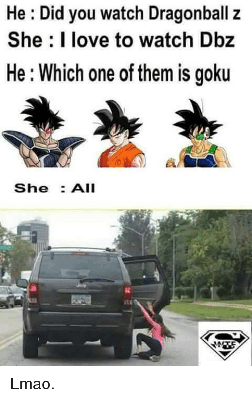 dragonball z: He Did you watch Dragonball z  She love to watch Dbz  He Which one of them is goku  She  All  MRE Lmao.