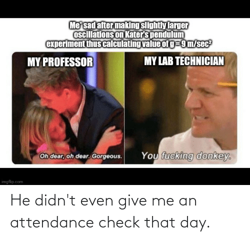 Attendance: He didn't even give me an attendance check that day.
