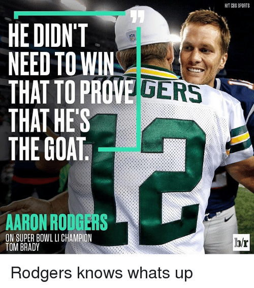 Memes, Super Bowl, and Cbs: HE DIDNT  NEED TO WIN  THAT TO PROVE  THAT HE'S  THE GOAT  AARON RODGERS  ON SUPER BOWL LICHAMPION  TOM BRADY  HIT CBS SPORTS  hr Rodgers knows whats up