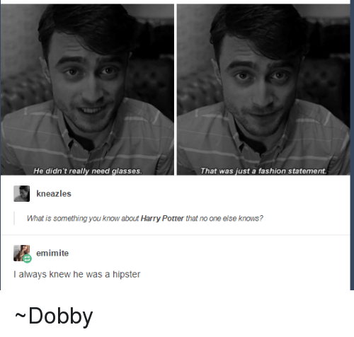 Need Glasses: He didn't really need glasses  That was just a fashion statement.  kneazles  What is something you know about Harry Potter that no one else knows?  emimite  I always knew he was a hipster ~Dobby
