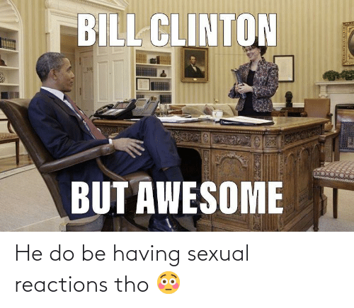 reactions: He do be having sexual reactions tho 😳