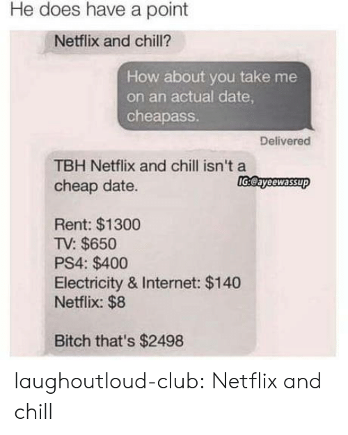 How About You: He does have a point  Netflix and chill?  How about you take me  on an actual date  cheapass  Delivered  TBH Netflix and chill isn't a  cheap date.  lGeayeewassup  Rent: $1300  TV: $650  PS4: $400  Electricity & Internet: $140  Netflix: $8  Bitch that's $2498 laughoutloud-club:  Netflix and chill