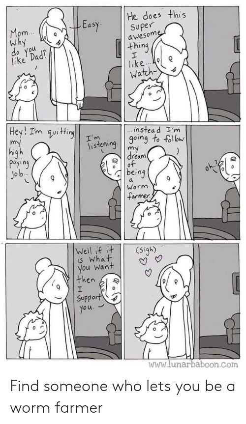 Lunarbaboon: He does this  Easy superne  om  Why  awesom  thing  lake Dad  o you  Watch  instea d I'm  isteioing to foll  dream  payiny  Jo b  being  Worm  armer  is What  you want | | V  then l  Support  www.lunarbaboon.com Find someone who lets you be a worm farmer