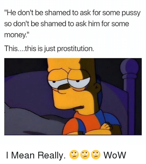 "Money, Pussy, and Wow: ""He don't be shamed to ask for some pussy  so don't be shamed to ask him for some  money.  This....this is just prostitution. I Mean Really. 🙄🙄🙄 WoW"
