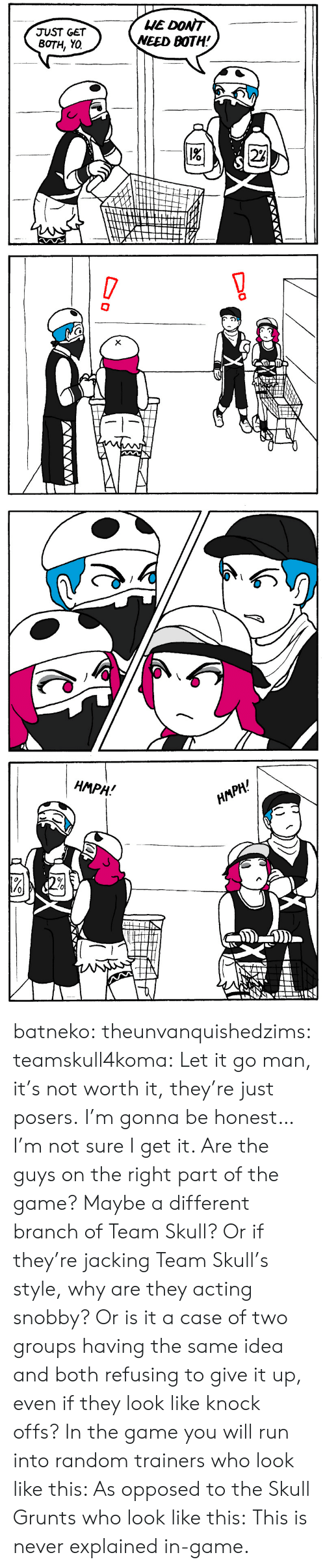 Team Skull: HE DONT  NEED BOTH!  JUST GET  BOTH, YO  2%   !  X  D   НМPH!  HАРH! batneko:  theunvanquishedzims:  teamskull4koma: Let it go man, it's not worth it, they're just posers. I'm gonna be honest… I'm not sure I get it. Are the guys on the right part of the game? Maybe a different branch of Team Skull? Or if they're jacking Team Skull's style, why are they acting snobby? Or is it a case of two groups having the same idea and both refusing to give it up, even if they look like knock offs?  In the game you will run into random trainers who look like this:  As opposed to the Skull Grunts who look like this: This is never explained in-game.