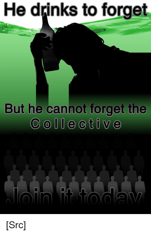 Reddit, Propaganda, and Collective: He dpinks to forget  But he cannot forget the  Collective [Src]