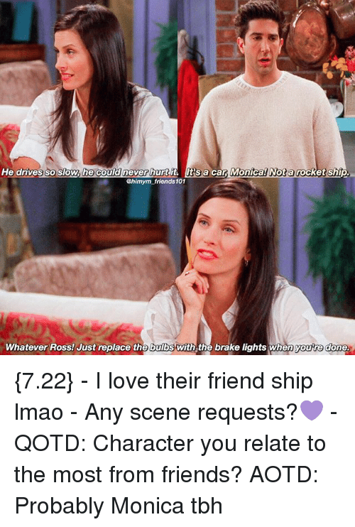 rocket ships: He drives so slow, he could never hurt lts  a  car Monica Nota  rocket ship  Bhimym friends 101  Whatever Ross! Just replace the bulbs with the brake lights when youre done {7.22} - I love their friend ship lmao - Any scene requests?💜 - QOTD: Character you relate to the most from friends? AOTD: Probably Monica tbh
