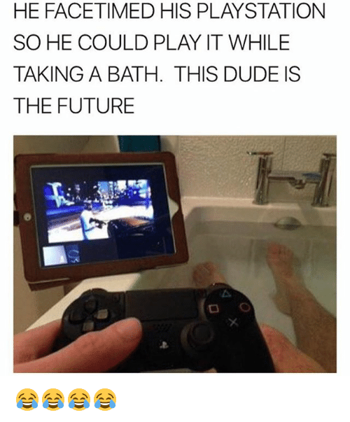 Dude, Future, and PlayStation: HE FACETIMED HIS PLAYSTATION  SO HE COULD PLAY IT WHILE  TAKING A BATH. THIS DUDE IS  THE FUTURE 😂😂😂😂