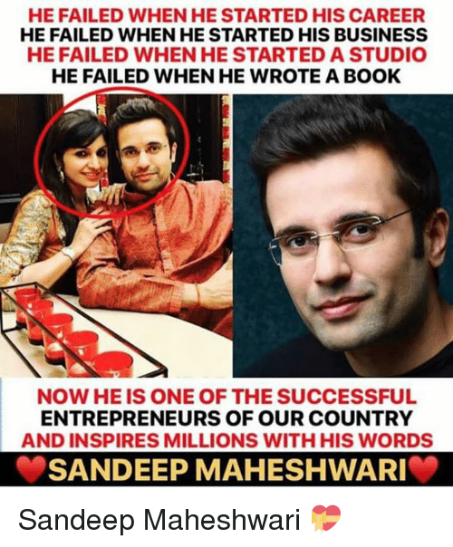 Memes, Book, and Business: HE FAILED WHEN HE STARTED HIS CAREER  HE FAILED WHEN HE STARTED HIS BUSINESS  HE FAILED WHEN HE STARTED A STUDIO  HE FAILED WHEN HE WROTE A BOOK  NOW HE IS ONE OF THE SUCCESSFUL  ENTREPRENEURS OF OUR COUNTRY  AND INSPIRES MILLIONS WITH HIS WORDS  SANDEEP MAHESHWARI Sandeep Maheshwari 💝