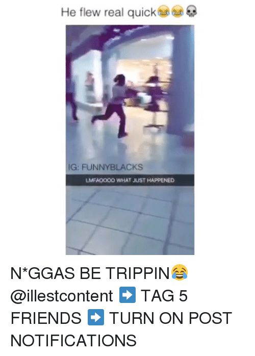 funny black: He flew real quick  IG: FUNNY BLACKS  UMFANOOOO WHAT JUST HAPPENED N*GGAS BE TRIPPIN😂 @illestcontent ➡️ TAG 5 FRIENDS ➡️ TURN ON POST NOTIFICATIONS