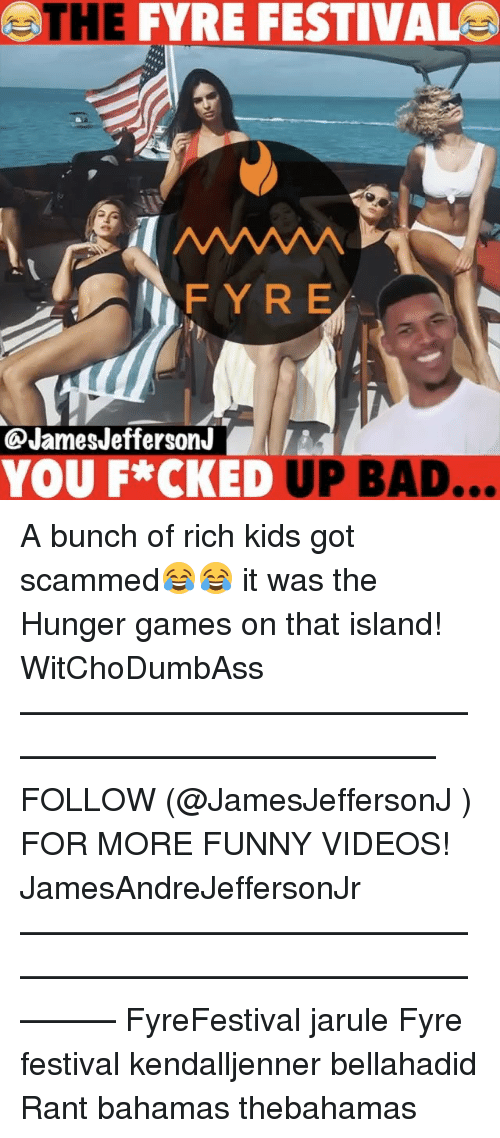 The Hunger Games: HE  FYRE FESTIVAL  FY R E  James Jefferson  YOU F*CKED  UP BAD... A bunch of rich kids got scammed😂😂 it was the Hunger games on that island! WitChoDumbAss ——————————————————————————— FOLLOW (@JamesJeffersonJ ) FOR MORE FUNNY VIDEOS! JamesAndreJeffersonJr ——————————————————————————————— FyreFestival jarule Fyre festival kendalljenner bellahadid Rant bahamas thebahamas