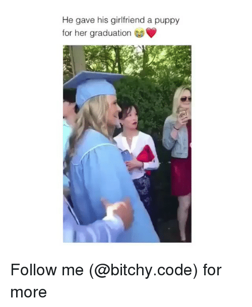 Memes, Puppy, and Girlfriend: He gave his girlfriend a puppy  for her graduation Follow me (@bitchy.code) for more