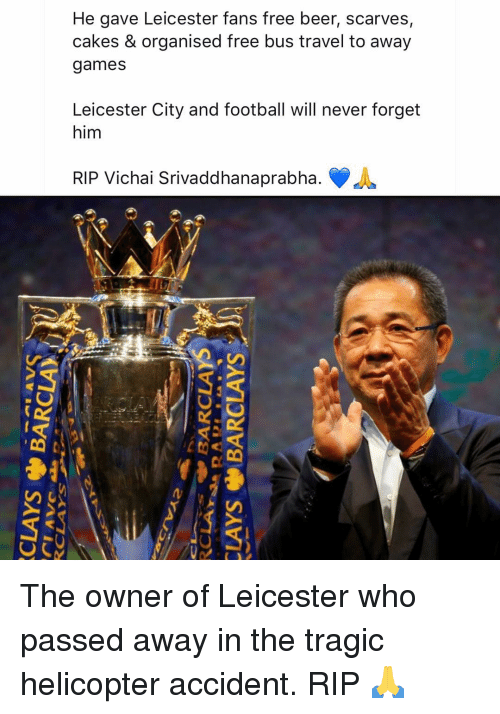 Leicester City: He gave Leicester fans free beer, scarves  cakes & organised free bus travel to away  games  Leicester City and football will never forget  him  RIP Vichai Srivaddhanaprabha. The owner of Leicester who passed away in the tragic helicopter accident. RIP 🙏