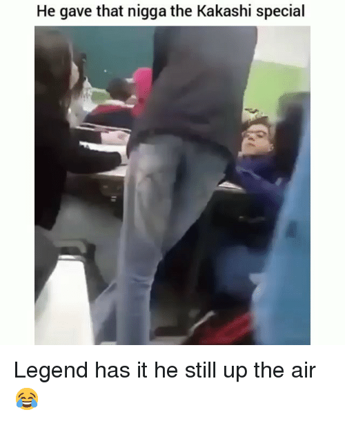 Funny, Legend, and Air: He gave that nigga the Kakashi special Legend has it he still up the air 😂