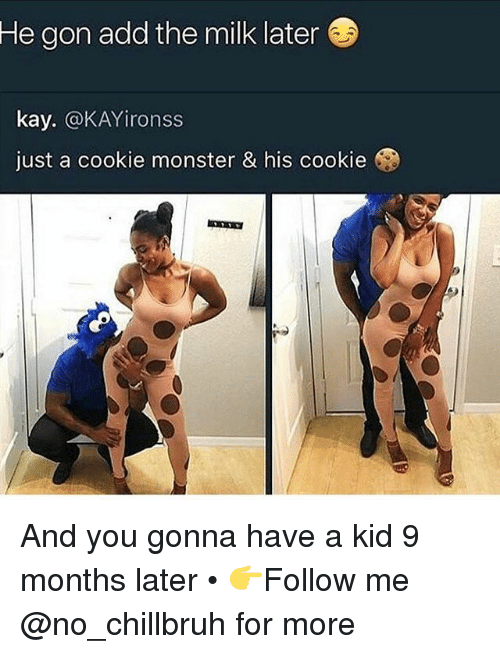 Cookie Monster, Funny, and Monster: He  gon add the milk later  kay. @KAYironss  just a cookie monster & his cookie And you gonna have a kid 9 months later • 👉Follow me @no_chillbruh for more