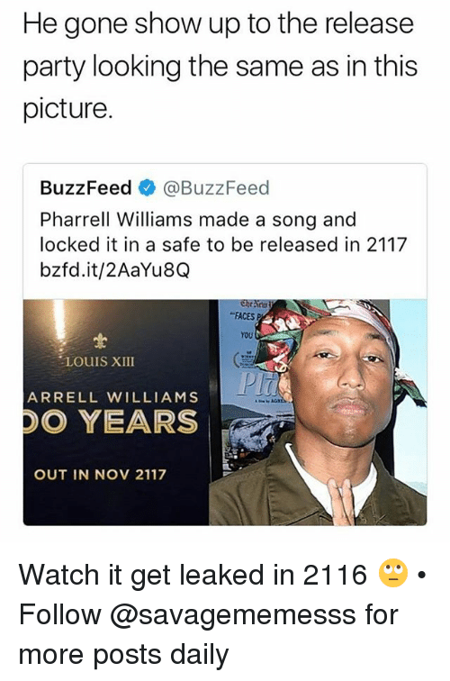 "Pharrell Williams: He gone show up to the release  party looking the same as in this  picture.  BuzzFeed @BuzzFeed  Pharrell Williams made a song and  locked it in a safe to be released in 2117  bzfd.it/2AaYu8Q  ""FACES P  YOU  LOUIS XIII  ARRELL WILLIAMS  DO YEARS  OUT IN NOV 2117 Watch it get leaked in 2116 🙄 • Follow @savagememesss for more posts daily"
