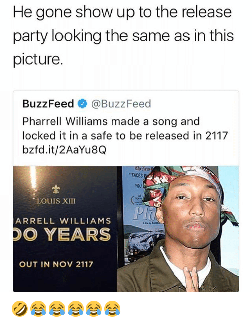 Pharrell Williams: He gone show up to the release  party looking the same as in this  picture.  BuzzFeedネ@BuzzFeed  Pharrell Williams made a song and  locked it in a safe to be released in 2117  bzfd.it/2AaYu8Q  FACESP  YOU  LOUIS XIII  ARRELL WILLIAMS  O YEARS  OUT IN NOV 2117 🤣😂😂😂😂😂