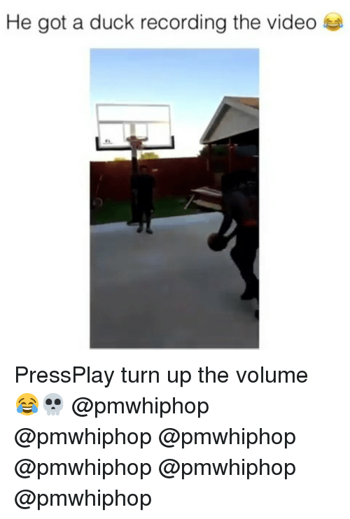 turn up the volume: He got a duck recording the video PressPlay turn up the volume 😂💀 @pmwhiphop @pmwhiphop @pmwhiphop @pmwhiphop @pmwhiphop @pmwhiphop