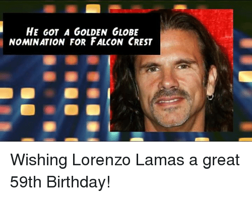 Golden Globes, Memes, and Falcons: HE GOT A GOLDEN GLOBE  NOMINATION FOR FALCON CREST Wishing Lorenzo Lamas a great 59th Birthday!