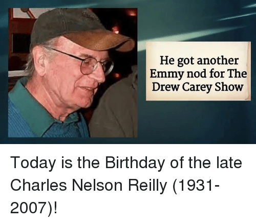 Emmie: He got another  Emmy nod for The  Drew Carey Show Today is the Birthday of the late Charles Nelson Reilly (1931-2007)!