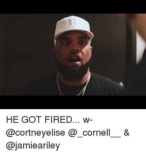 Memes, 🤖, and Got: HE GOT FIRED... w- @cortneyelise @_cornell__ & @jamieariley