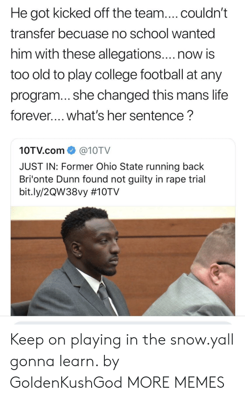 College football: He got kicked off the team....couldn't  transfer becuase no school wanted  him with these allegations....now is  too old to play college football at any  program... she changed this mans life  forever.... what's her sentence?  10TV.com@10TV  JUST IN: Former Ohio State running back  Bri'onte Dunn found not guilty in rape trial  bit.ly/2QW38vy Keep on playing in the snow.yall gonna learn. by GoldenKushGod MORE MEMES