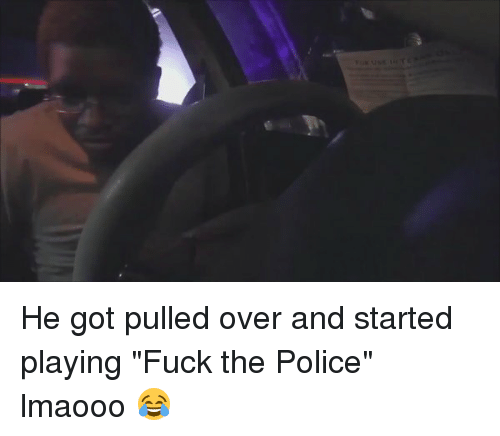 "Blackpeopletwitter, Fuck the Police, and Fucking: He got pulled over and started playing ""Fuck the Police"" lmaooo 😂"