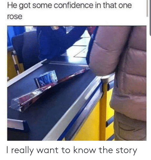 I Really Want To: He got some confidence in that one  rose I really want to know the story