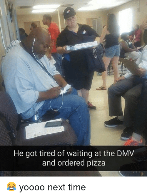 Dmv, Memes, and Pizza: He got tired of waiting at the DMV  and ordered pizza 😂 yoooo next time
