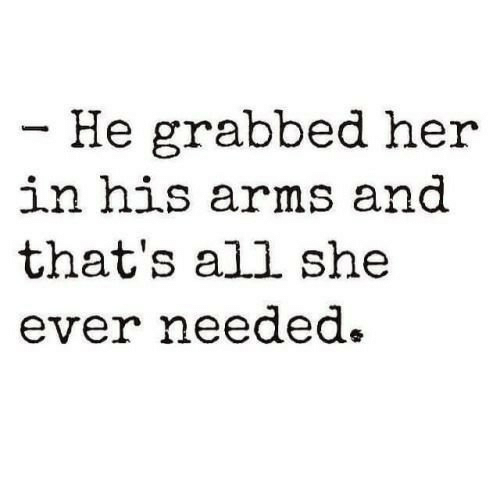 Thats All: - He grabbed her  in his arms and  that's all she  ever needed.