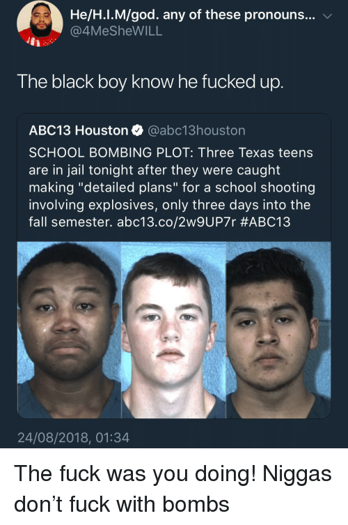 """school shooting: He/H.I.M/god. any of these pronouns... v  4MeSheWILL  The black boy know he fucked up  ABC13 Houston @abc13houston  SCHOOL BOMBING PLOT: Three Texas teens  are in jail tonight after they were caught  making """"detailed plans"""" for a school shooting  involving explosives, only three days into the  fall semester. abc13.co/2w9UP7r #ABC13  24/08/2018, 01:34 The fuck was you doing! Niggas don't fuck with bombs"""