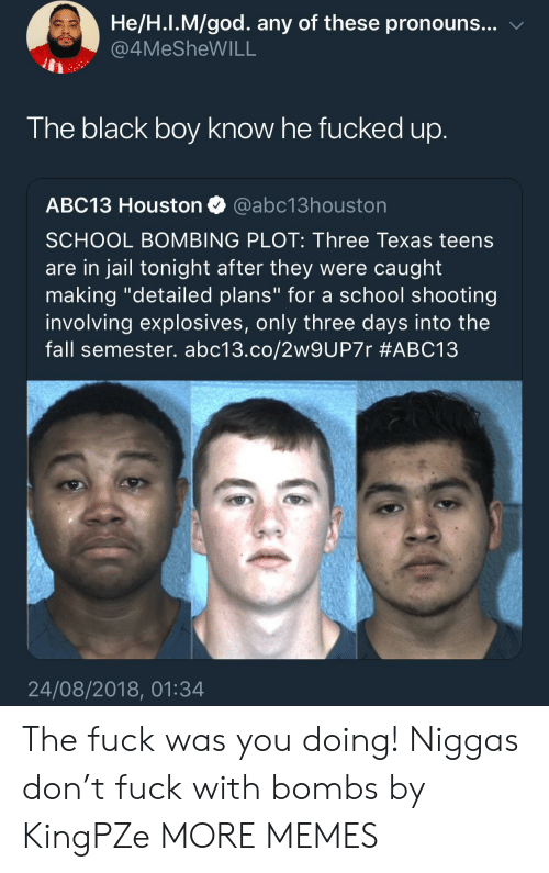 """school shooting: He/H.I.M/god. any of these pronouns... v  4MeSheWILL  The black boy know he fucked up  ABC13 Houston @abc13houston  SCHOOL BOMBING PLOT: Three Texas teens  are in jail tonight after they were caught  making """"detailed plans"""" for a school shooting  involving explosives, only three days into the  fall semester. abc13.co/2w9UP7r #ABC13  24/08/2018, 01:34 The fuck was you doing! Niggas don't fuck with bombs by KingPZe MORE MEMES"""