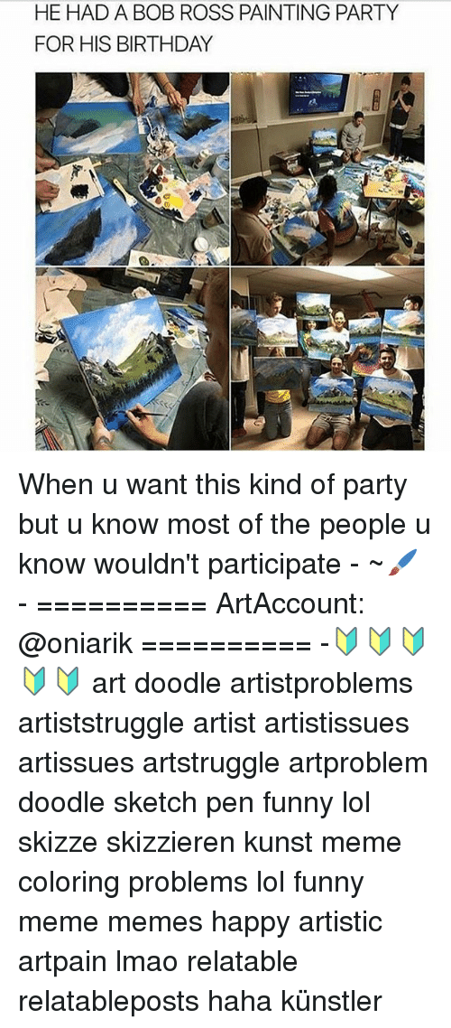 Meme Happy: HE HAD A BOB ROSS PAINTING PARTY  FOR HIS BIRTHDAY When u want this kind of party but u know most of the people u know wouldn't participate - ~🖌 - ========== ArtAccount: @oniarik ========== -🔰🔰🔰🔰🔰 art doodle artistproblems artiststruggle artist artistissues artissues artstruggle artproblem doodle sketch pen funny lol skizze skizzieren kunst meme coloring problems lol funny meme memes happy artistic artpain lmao relatable relatableposts haha künstler
