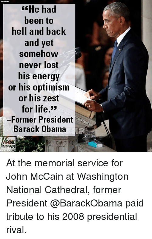Energy, Life, and Memes: He had  been to  hell and back  and yet  somehow  never lost  his energy  or his optimism  or his zest  for life,>  -Former President  Barack Obama  FOX  NEWS At the memorial service for John McCain at Washington National Cathedral, former President @BarackObama paid tribute to his 2008 presidential rival.