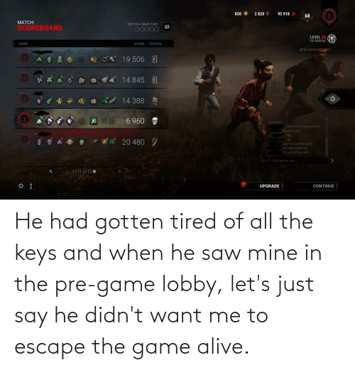 the keys: He had gotten tired of all the keys and when he saw mine in the pre-game lobby, let's just say he didn't want me to escape the game alive.
