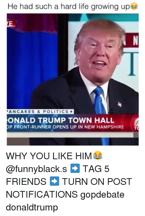 Friends, Growing Up, and Life: He had such a hard life growing up  PANCAKES & POLITICS  ONALD TRUMP TOWN HALL  P FRONT-RUNNER OPENS UP IN NEW HAMPSHIRE  T WHY YOU LIKE HIM😂 @funnyblack.s ➡️ TAG 5 FRIENDS ➡️ TURN ON POST NOTIFICATIONS gopdebate donaldtrump