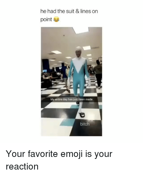Bitch, Emoji, and Memes: he had the suit & lines on  point  My entire day has just been made  bitch Your favorite emoji is your reaction