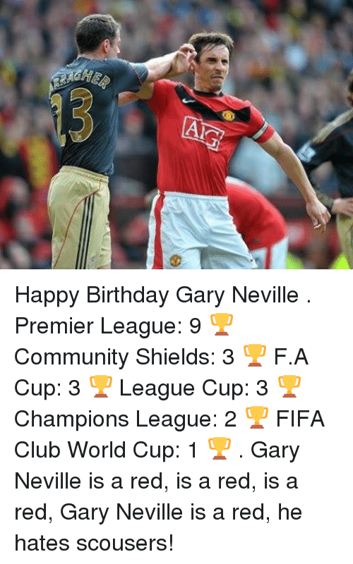 gary neville: HE. Happy Birthday Gary Neville . Premier League: 9 🏆 Community Shields: 3 🏆 F.A Cup: 3 🏆 League Cup: 3 🏆 Champions League: 2 🏆 FIFA Club World Cup: 1 🏆 . Gary Neville is a red, is a red, is a red, Gary Neville is a red, he hates scousers!