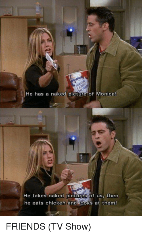 friends tv: He has a naked picture of Monica!  He takes naked pictures of us, then  he eats chicken andr oks at them! FRIENDS (TV Show)