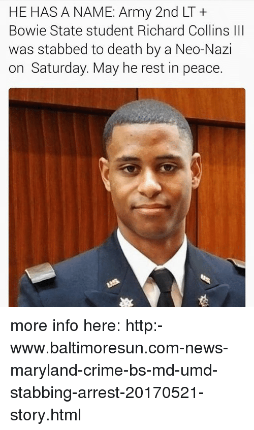 Neo Nazi: HE HAS A NAME: Army 2nd LT  Bowie State student Richard Collins lll  was stabbed to death by a Neo-Nazi  on Saturday. May he rest in peace. more info here: http:-www.baltimoresun.com-news-maryland-crime-bs-md-umd-stabbing-arrest-20170521-story.html