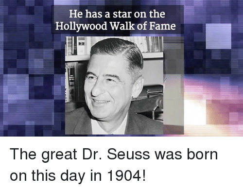 Dr. Seuss, Memes, and 🤖: He has a star on the  Hollywood Walk of Fame The great Dr. Seuss was born on this day in 1904!