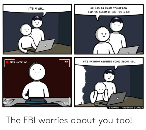 Toms: HE HAS AN EXAM TOMORROW  IT'S 4 AM...  AND HIS ALARM IS SET FOR 6 AM  FBI  FBI  HE'S DRAWING ANOTHER COMIC ABOUT US  TOM'S LAPTOP CAM  FBI  SHOWER THOUGHTS COMICS The FBI worries about you too!