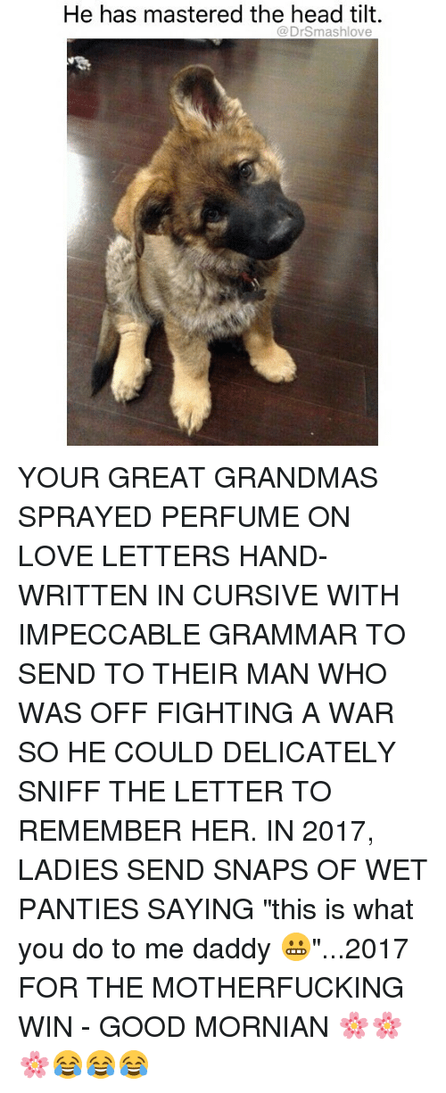 """Grammarly: He has mastered the head tilt.  Drsmashlove YOUR GREAT GRANDMAS SPRAYED PERFUME ON LOVE LETTERS HAND-WRITTEN IN CURSIVE WITH IMPECCABLE GRAMMAR TO SEND TO THEIR MAN WHO WAS OFF FIGHTING A WAR SO HE COULD DELICATELY SNIFF THE LETTER TO REMEMBER HER. IN 2017, LADIES SEND SNAPS OF WET PANTIES SAYING """"this is what you do to me daddy 😬""""...2017 FOR THE MOTHERFUCKING WIN - GOOD MORNIAN 🌸🌸🌸😂😂😂"""