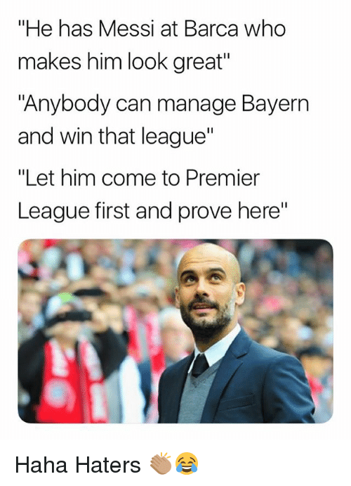 """Memes, Premier League, and Messi: """"He has Messi at Barca who  makes him look great""""  """"Anybody can manage Bayern  and win that league'""""  """"Let him come to Premier  League first and prove here"""" Haha Haters 👏🏽😂"""